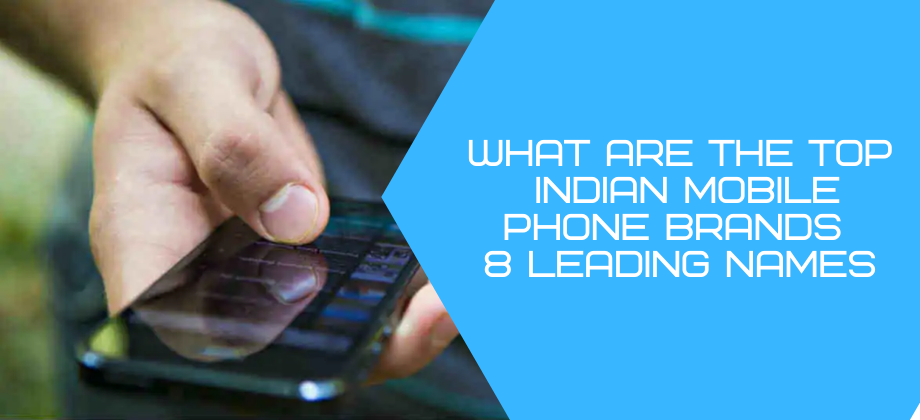 What are the Top Indian Mobile Phone Brands – 8 Leading Names